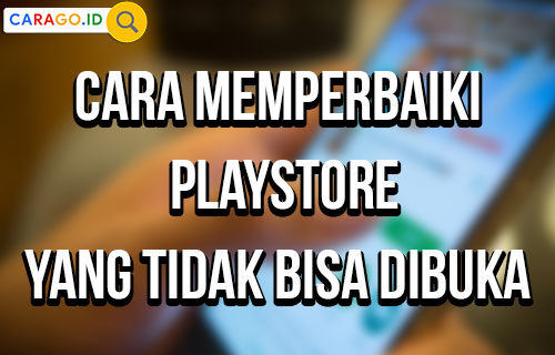 Cara Memperbaiki PlayStore yang Tidak Bisa Dibuka