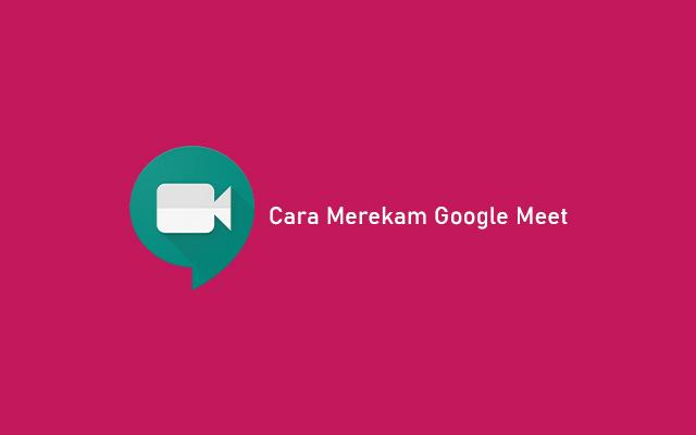 Cara Merekam Google Meet