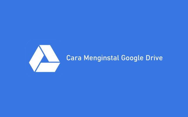 Cara Menginstal Google Drive di PC atau Laptop