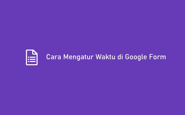 Cara Mengatur Waktu di Google Form Untuk Soal Ujian dan Kuis