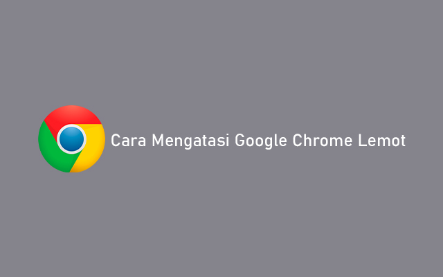 Cara Mengatasi Google Chrome Lemot