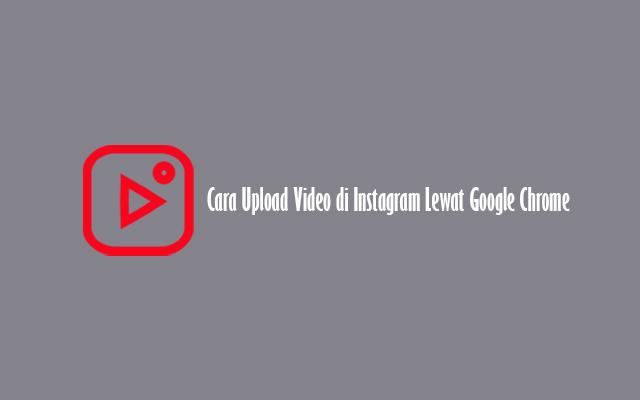 Cara Upload Video di Instagram Lewat Google Chrome