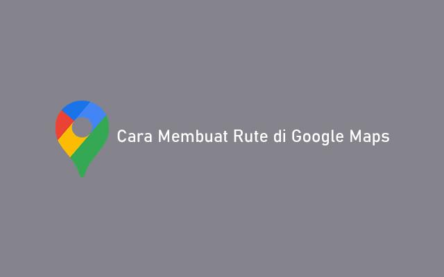 Cara Membuat Rute di Google Maps