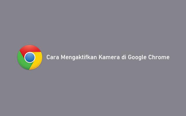 Cara Mengaktifkan Kamera di Google Chrome