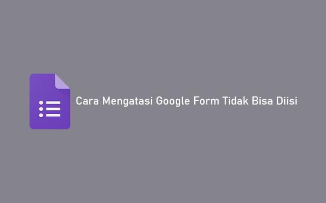 Cara Mengatasi Google Form Tidak Bisa Diisi